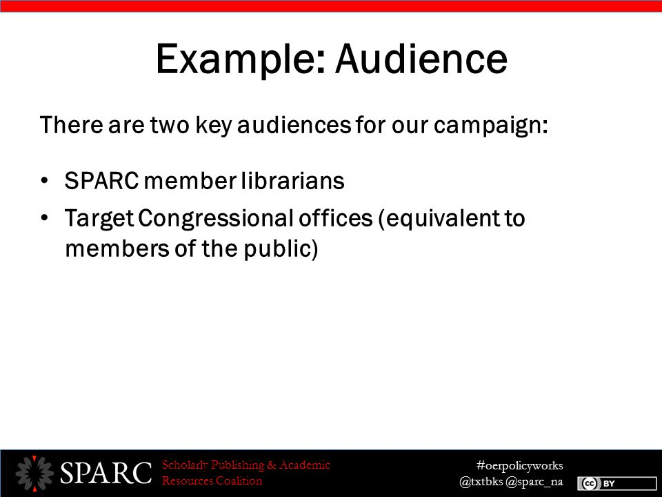 #oerpolicyworks @txtbks @sparc_na Scholarly Publishing & Academic Resources Coalition Example: Audience There are two key audiences for our campaign: SPARC member librarians Target Congressional offices (equivalent to members of the public)