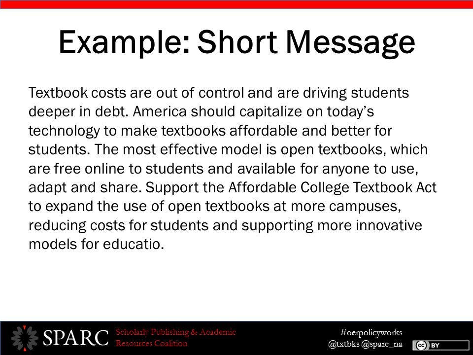 #oerpolicyworks @txtbks @sparc_na Scholarly Publishing & Academic Resources Coalition Example: Short Message Textbook costs are out of control and are driving students deeper in debt.