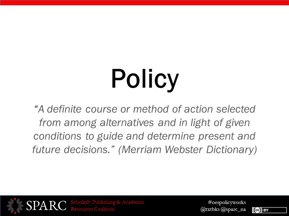 #oerpolicyworks @txtbks @sparc_na Scholarly Publishing & Academic Resources Coalition Example: Long Message Solution: The most effective model to unlock the potential of technology is Open Educational Resources, or OER. OER are academic materials that are distributed free online with copyright permissions for everyone to freely use, adapt and share the content.