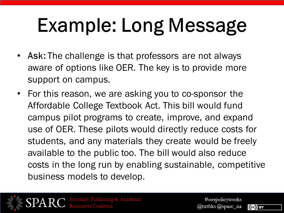 #oerpolicyworks @txtbks @sparc_na Scholarly Publishing & Academic Resources Coalition Example: Long Message Ask: The challenge is that professors are not always aware of options like OER.
