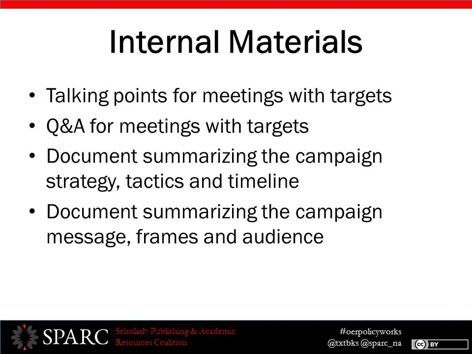 #oerpolicyworks @txtbks @sparc_na Scholarly Publishing & Academic Resources Coalition Internal Materials Talking points for meetings with targets Q&A for meetings with targets Document summarizing the campaign strategy, tactics and timeline Document summarizing the campaign message, frames and audience
