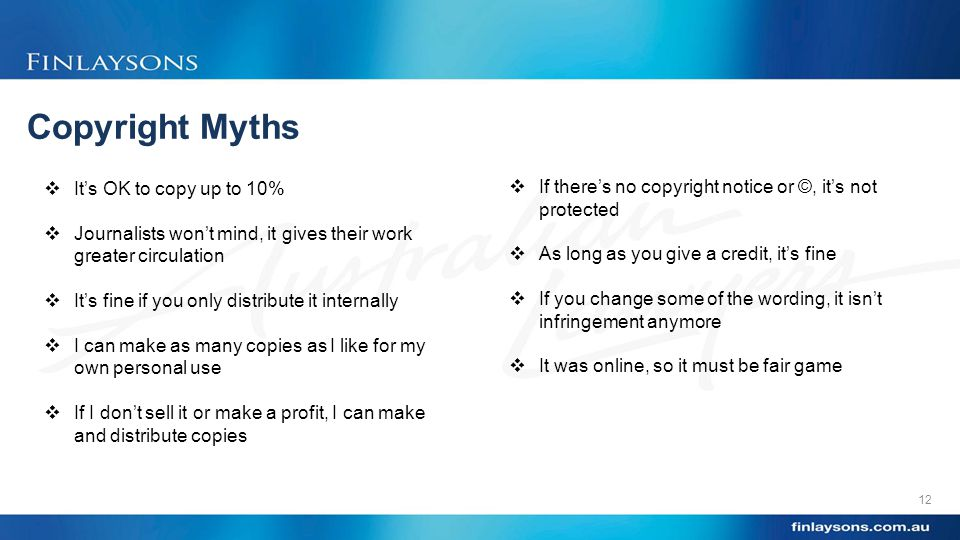 Copyright Myths 12  It's OK to copy up to 10%  Journalists won't mind, it gives their work greater circulation  It's fine if you only distribute it internally  I can make as many copies as I like for my own personal use  If I don't sell it or make a profit, I can make and distribute copies  If there's no copyright notice or ©, it's not protected  As long as you give a credit, it's fine  If you change some of the wording, it isn't infringement anymore  It was online, so it must be fair game