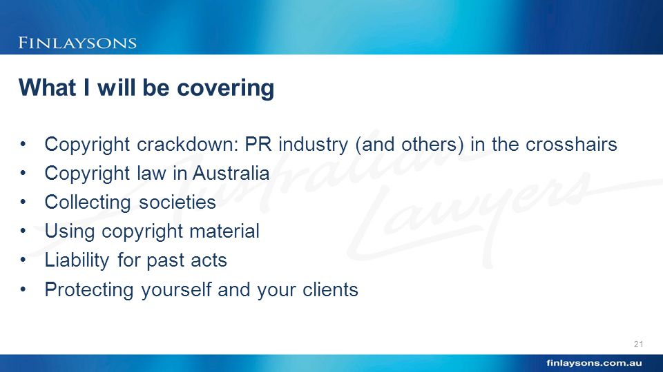 What I will be covering Copyright crackdown: PR industry (and others) in the crosshairs Copyright law in Australia Collecting societies Using copyright material Liability for past acts Protecting yourself and your clients 21