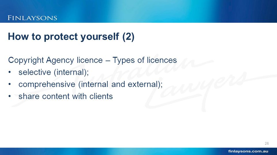 How to protect yourself (2) Copyright Agency licence – Types of licences selective (internal); comprehensive (internal and external); share content with clients 26