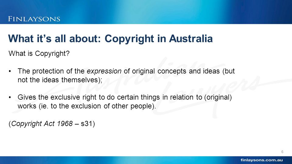 What it's all about: Copyright in Australia 6 What is Copyright.