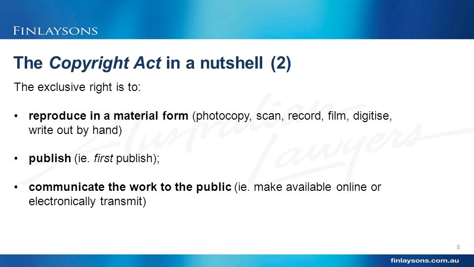 The Copyright Act in a nutshell (2) 8 The exclusive right is to: reproduce in a material form (photocopy, scan, record, film, digitise, write out by hand) publish (ie.