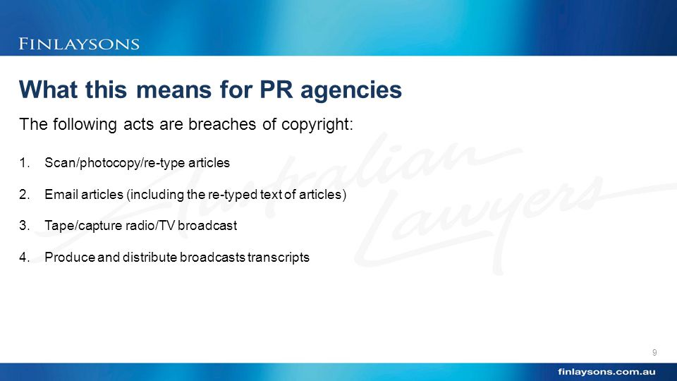What this means for PR agencies 9 The following acts are breaches of copyright: 1.Scan/photocopy/re-type articles 2.Email articles (including the re-typed text of articles) 3.Tape/capture radio/TV broadcast 4.Produce and distribute broadcasts transcripts