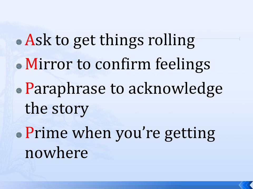  Ask to get things rolling  Mirror to confirm feelings  Paraphrase to acknowledge the story  Prime when you're getting nowhere