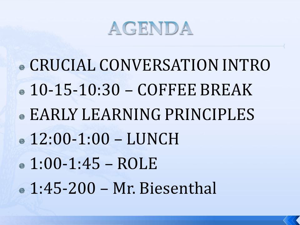 CRUCIAL CONVERSATION INTRO  10-15-10:30 – COFFEE BREAK  EARLY LEARNING PRINCIPLES  12:00-1:00 – LUNCH  1:00-1:45 – ROLE  1:45-200 – Mr.