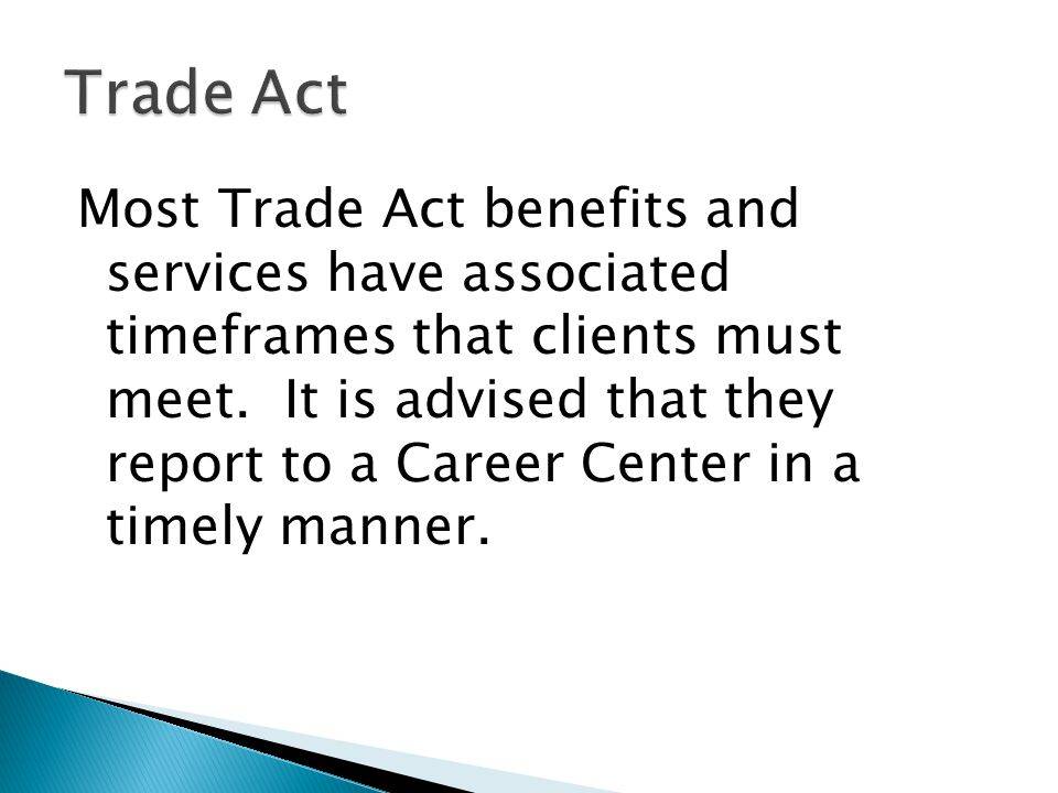 Most Trade Act benefits and services have associated timeframes that clients must meet. It is advised that they report to a Career Center in a timely