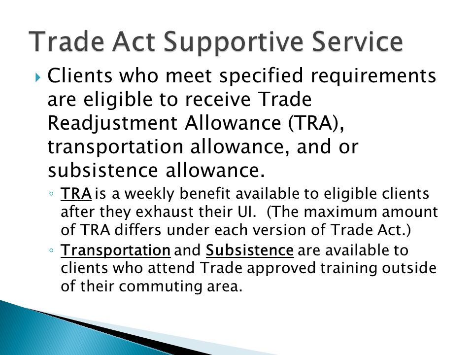  Clients who meet specified requirements are eligible to receive Trade Readjustment Allowance (TRA), transportation allowance, and or subsistence all