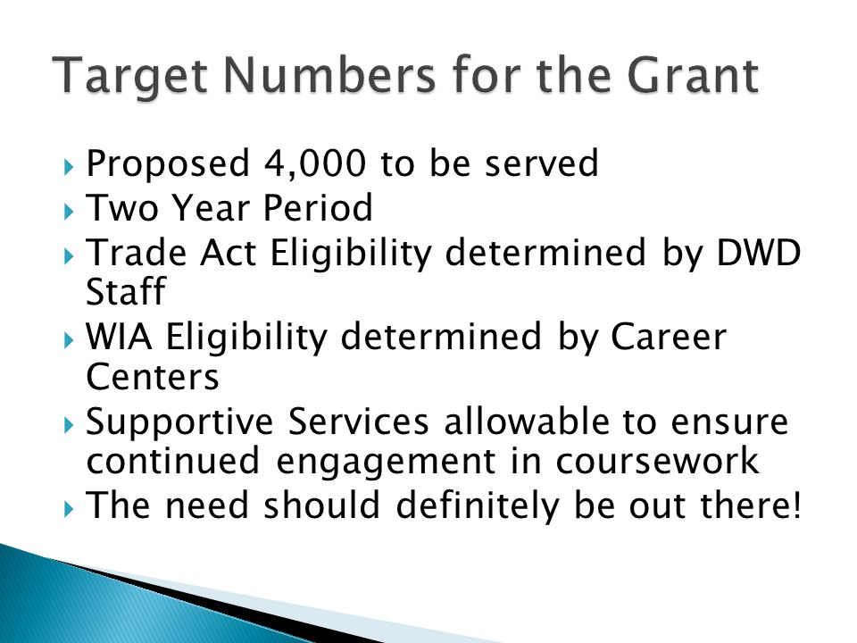  Proposed 4,000 to be served  Two Year Period  Trade Act Eligibility determined by DWD Staff  WIA Eligibility determined by Career Centers  Suppo
