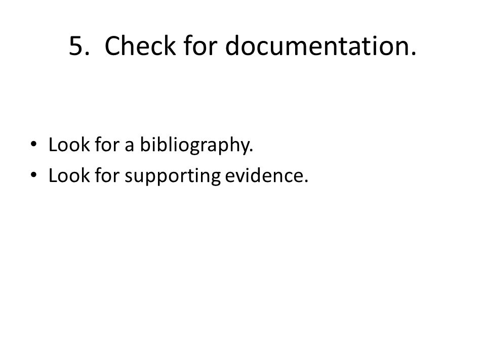 5. Check for documentation. Look for a bibliography. Look for supporting evidence.
