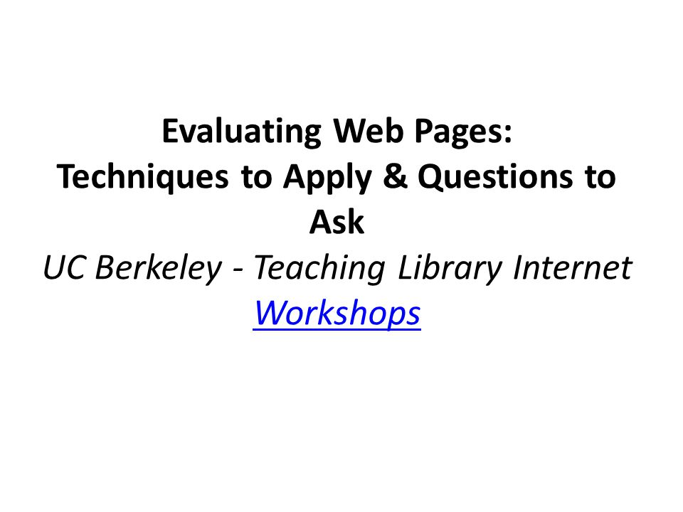 Evaluating Web Pages: Techniques to Apply & Questions to Ask UC Berkeley - Teaching Library Internet Workshops Workshops