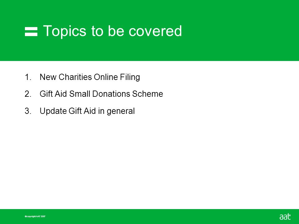 ©copyright AAT 2007 Topics to be covered 1.New Charities Online Filing 2.Gift Aid Small Donations Scheme 3.Update Gift Aid in general