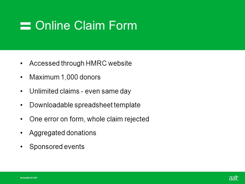 ©copyright AAT 2007 Online Claim Form Accessed through HMRC website Maximum 1,000 donors Unlimited claims - even same day Downloadable spreadsheet template One error on form, whole claim rejected Aggregated donations Sponsored events