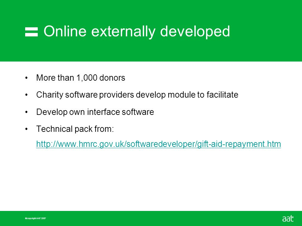 ©copyright AAT 2007 Online externally developed More than 1,000 donors Charity software providers develop module to facilitate Develop own interface software Technical pack from: http://www.hmrc.gov.uk/softwaredeveloper/gift-aid-repayment.htm http://www.hmrc.gov.uk/softwaredeveloper/gift-aid-repayment.htm