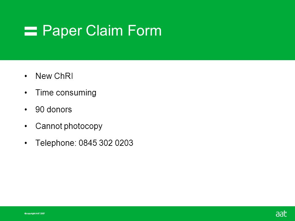 ©copyright AAT 2007 Paper Claim Form New ChRI Time consuming 90 donors Cannot photocopy Telephone: 0845 302 0203