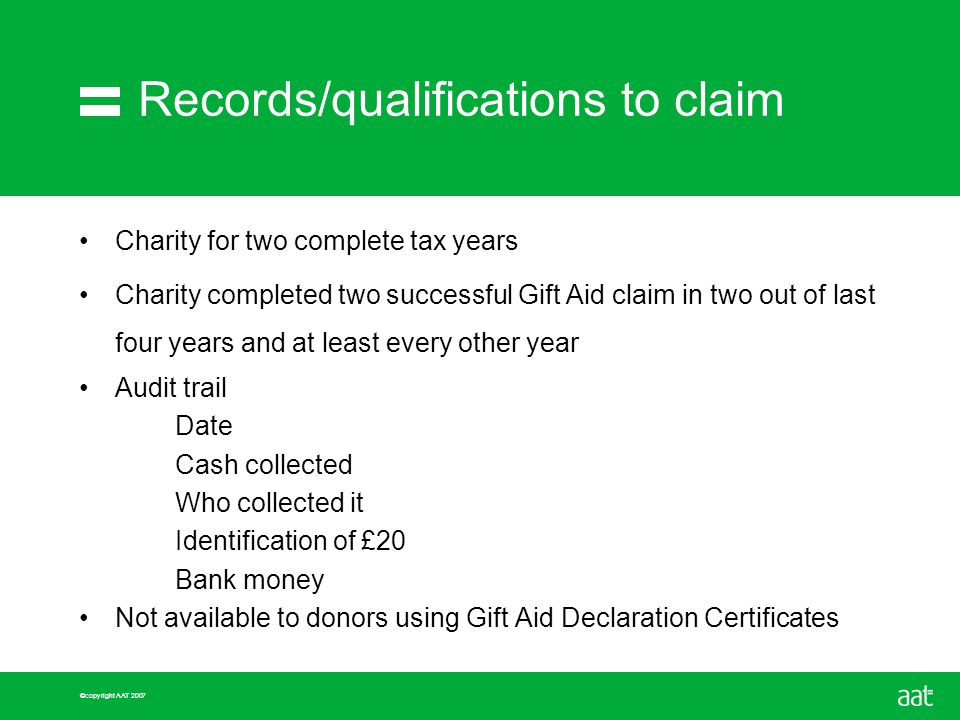 ©copyright AAT 2007 Records/qualifications to claim Charity for two complete tax years Charity completed two successful Gift Aid claim in two out of last four years and at least every other year Audit trail Date Cash collected Who collected it Identification of £20 Bank money Not available to donors using Gift Aid Declaration Certificates