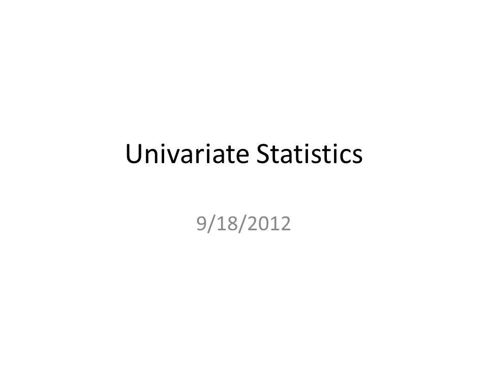 Univariate Statistics 9/18/2012