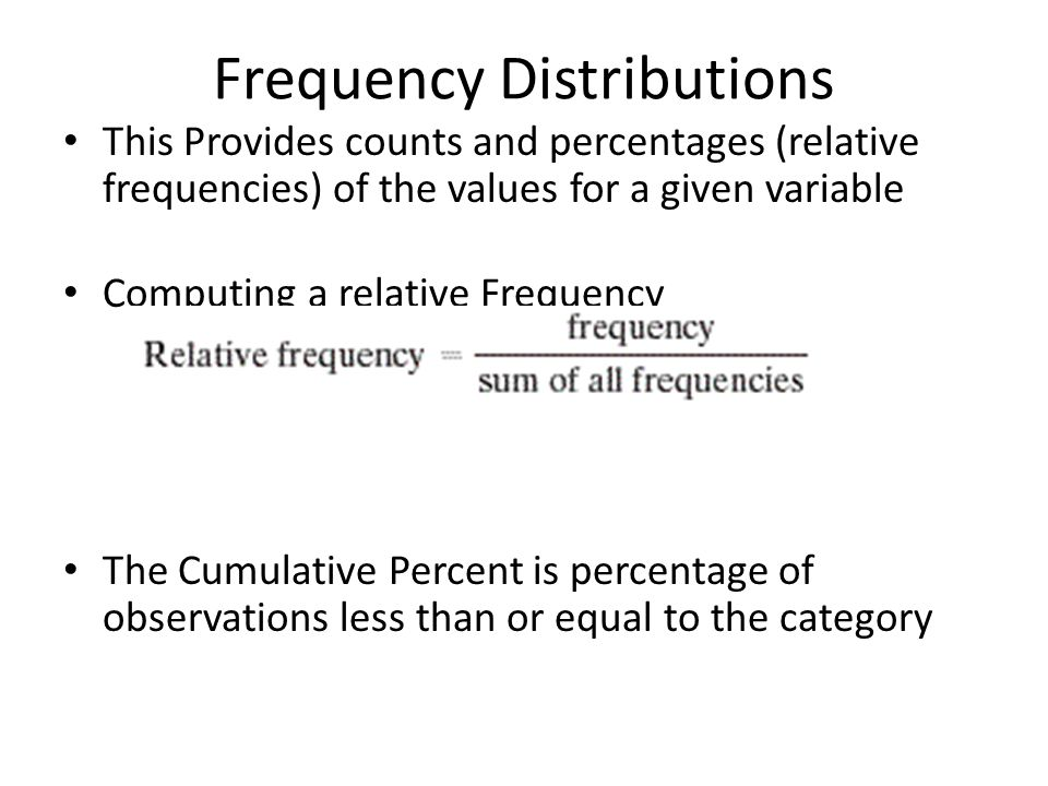 Frequency Distributions This Provides counts and percentages (relative frequencies) of the values for a given variable Computing a relative Frequency The Cumulative Percent is percentage of observations less than or equal to the category