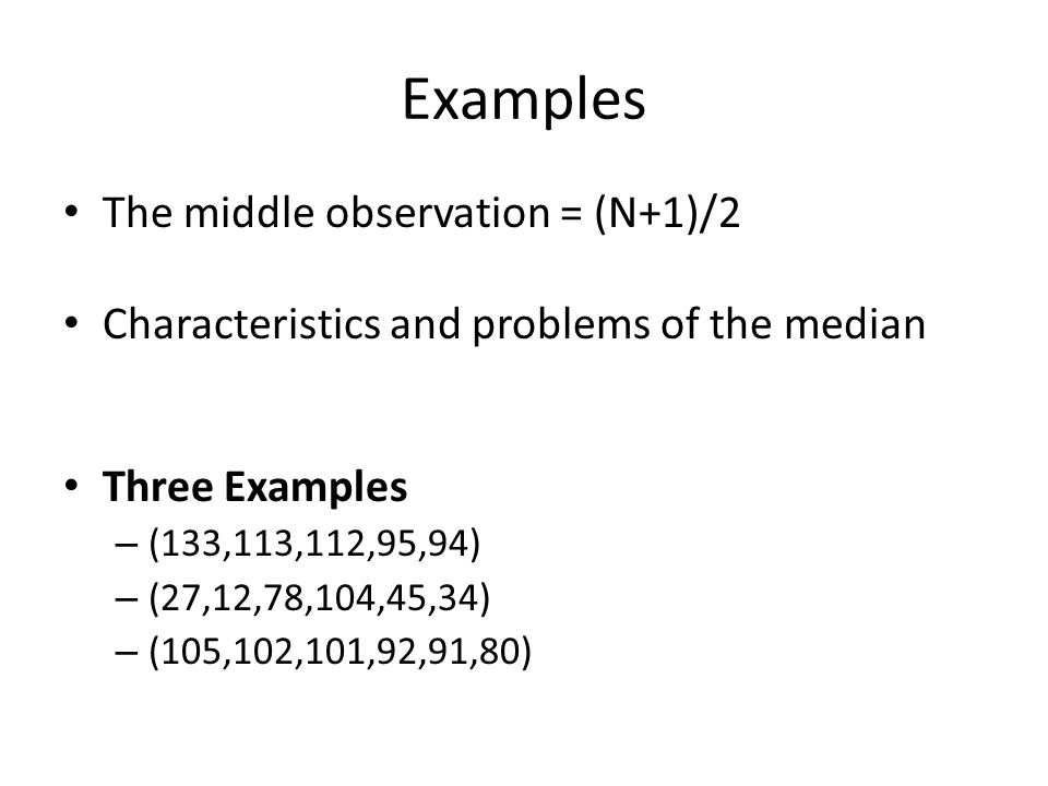 Examples The middle observation = (N+1)/2 Characteristics and problems of the median Three Examples – (133,113,112,95,94) – (27,12,78,104,45,34) – (105,102,101,92,91,80)