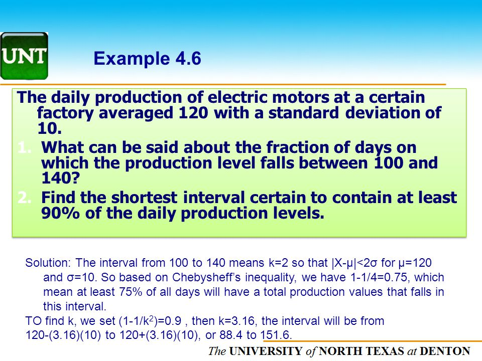 The UNIVERSITY of NORTH CAROLINA at CHAPEL HILL Example 4.6 The daily production of electric motors at a certain factory averaged 120 with a standard deviation of 10.