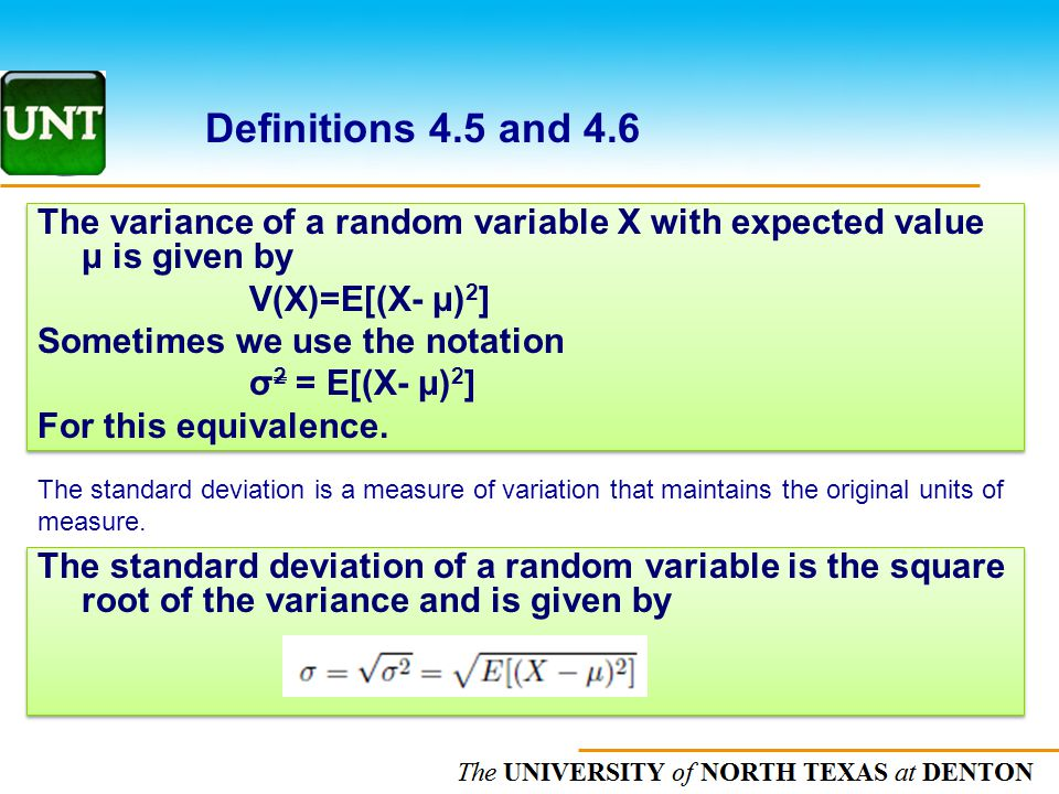 The UNIVERSITY of NORTH CAROLINA at CHAPEL HILL Definitions 4.5 and 4.6 The variance of a random variable X with expected value μ is given by V(X)=E[(X- μ) 2 ] Sometimes we use the notation σ 2 = E[(X- μ) 2 ] For this equivalence.