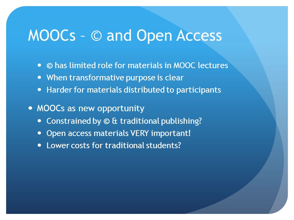 MOOCs – © and Open Access © has limited role for materials in MOOC lectures When transformative purpose is clear Harder for materials distributed to participants MOOCs as new opportunity Constrained by © & traditional publishing.