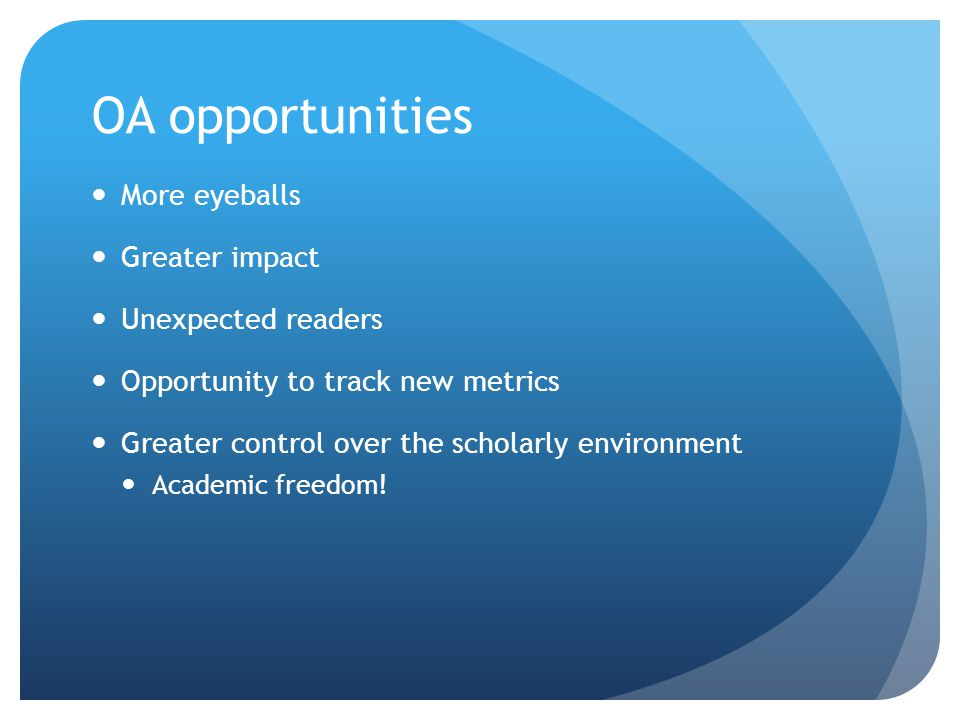 OA opportunities More eyeballs Greater impact Unexpected readers Opportunity to track new metrics Greater control over the scholarly environment Academic freedom!