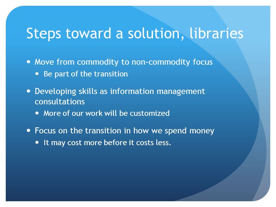 Steps toward a solution, libraries Move from commodity to non-commodity focus Be part of the transition Developing skills as information management consultations More of our work will be customized Focus on the transition in how we spend money It may cost more before it costs less.