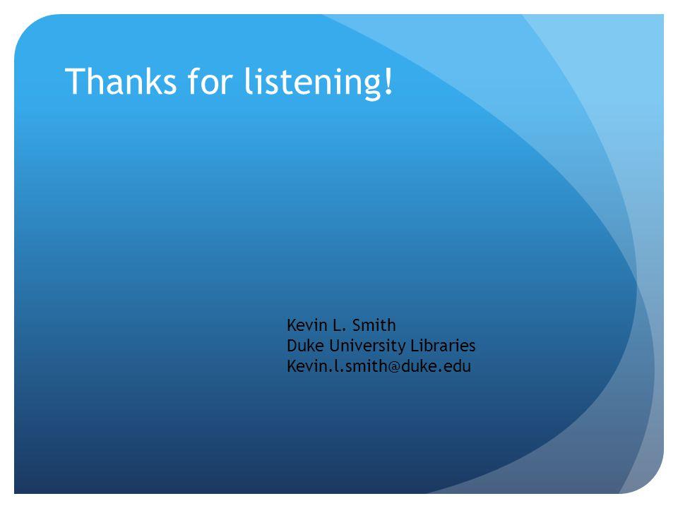 Thanks for listening! Kevin L. Smith Duke University Libraries Kevin.l.smith@duke.edu