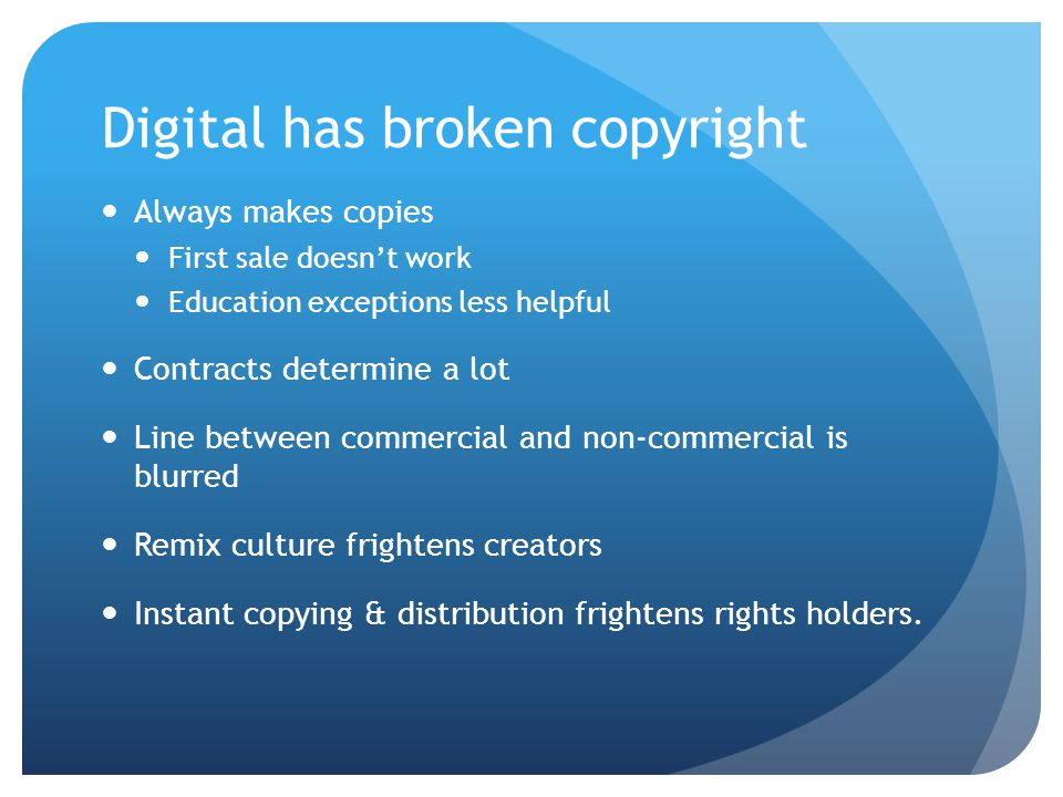 Digital has broken copyright Always makes copies First sale doesn't work Education exceptions less helpful Contracts determine a lot Line between commercial and non-commercial is blurred Remix culture frightens creators Instant copying & distribution frightens rights holders.