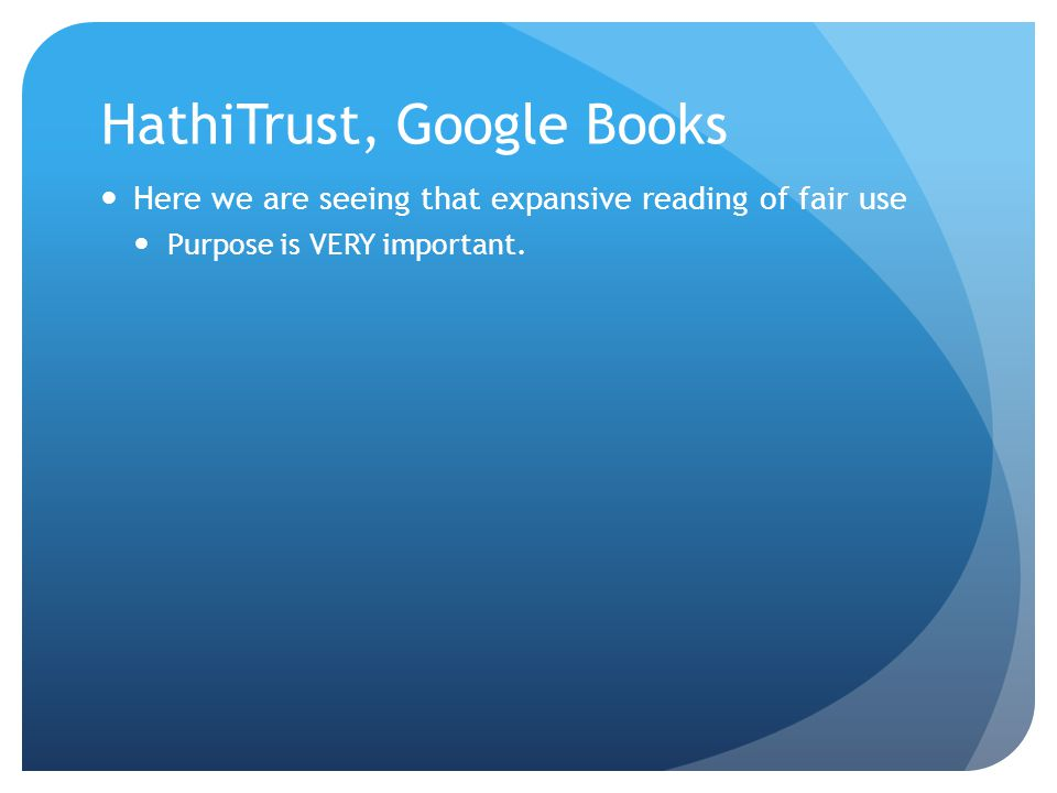 HathiTrust, Google Books Here we are seeing that expansive reading of fair use Purpose is VERY important.
