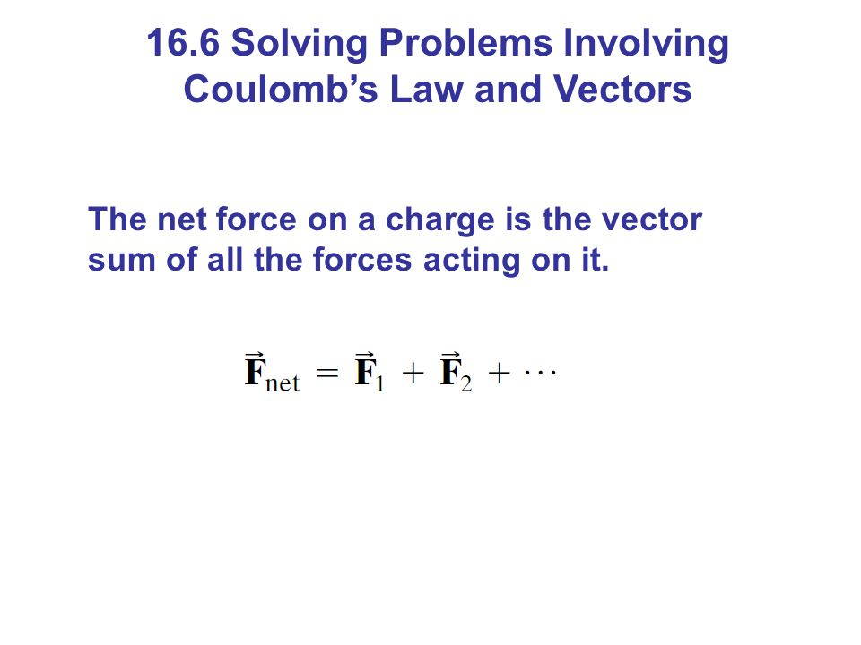 16.6 Solving Problems Involving Coulomb's Law and Vectors The net force on a charge is the vector sum of all the forces acting on it.