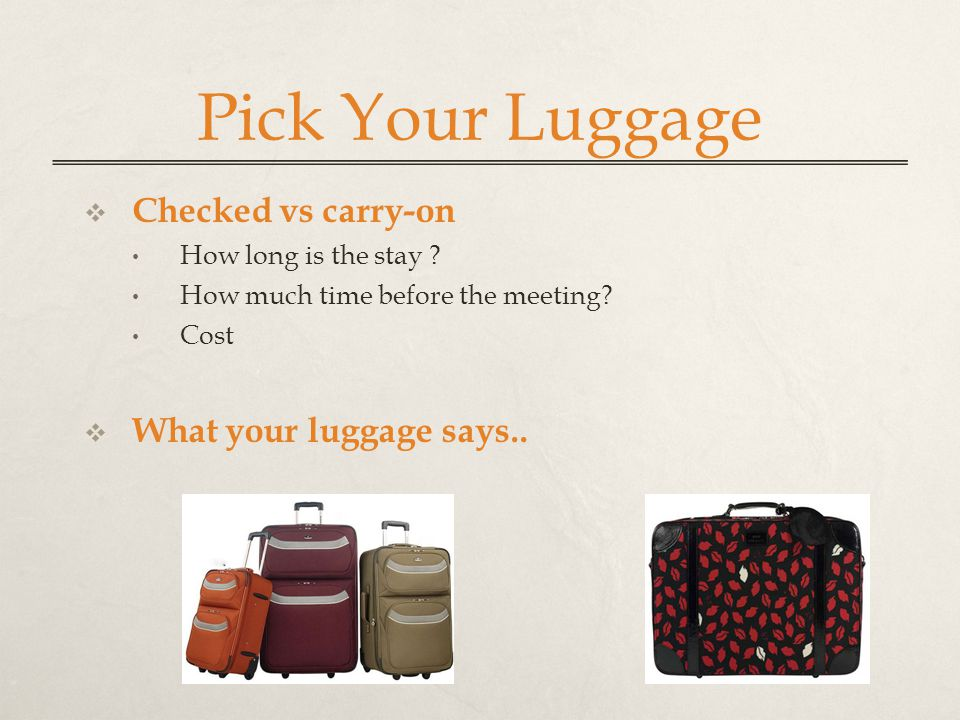 Pick Your Luggage  Checked vs carry-on How long is the stay ? How much time before the meeting? Cost  What your luggage says..