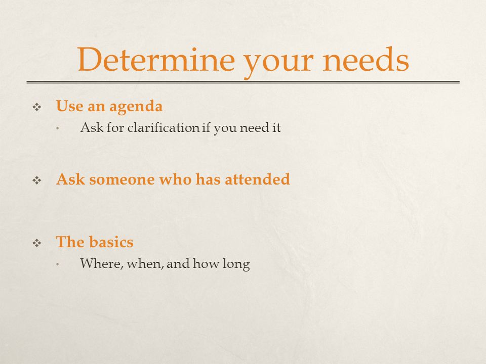 Determine your needs  Use an agenda Ask for clarification if you need it  Ask someone who has attended  The basics Where, when, and how long