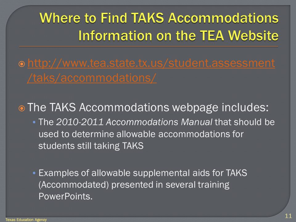  http://www.tea.state.tx.us/student.assessment /taks/accommodations/ http://www.tea.state.tx.us/student.assessment /taks/accommodations/  The TAKS Accommodations webpage includes: The 2010-2011 Accommodations Manual that should be used to determine allowable accommodations for students still taking TAKS Examples of allowable supplemental aids for TAKS (Accommodated) presented in several training PowerPoints.