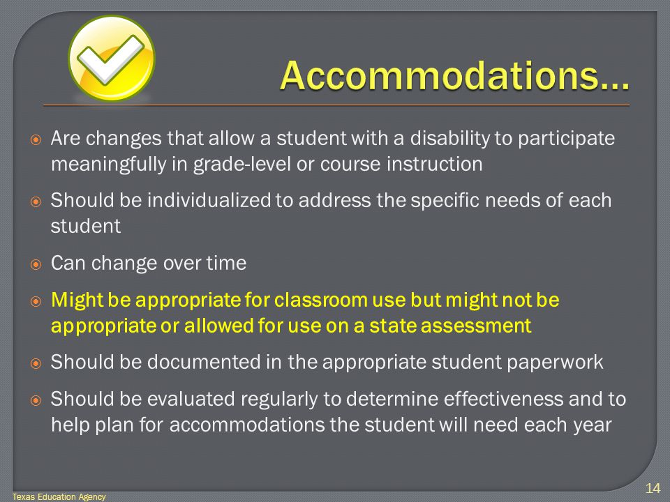  Are changes that allow a student with a disability to participate meaningfully in grade-level or course instruction  Should be individualized to address the specific needs of each student  Can change over time  Might be appropriate for classroom use but might not be appropriate or allowed for use on a state assessment  Should be documented in the appropriate student paperwork  Should be evaluated regularly to determine effectiveness and to help plan for accommodations the student will need each year 14 Texas Education Agency