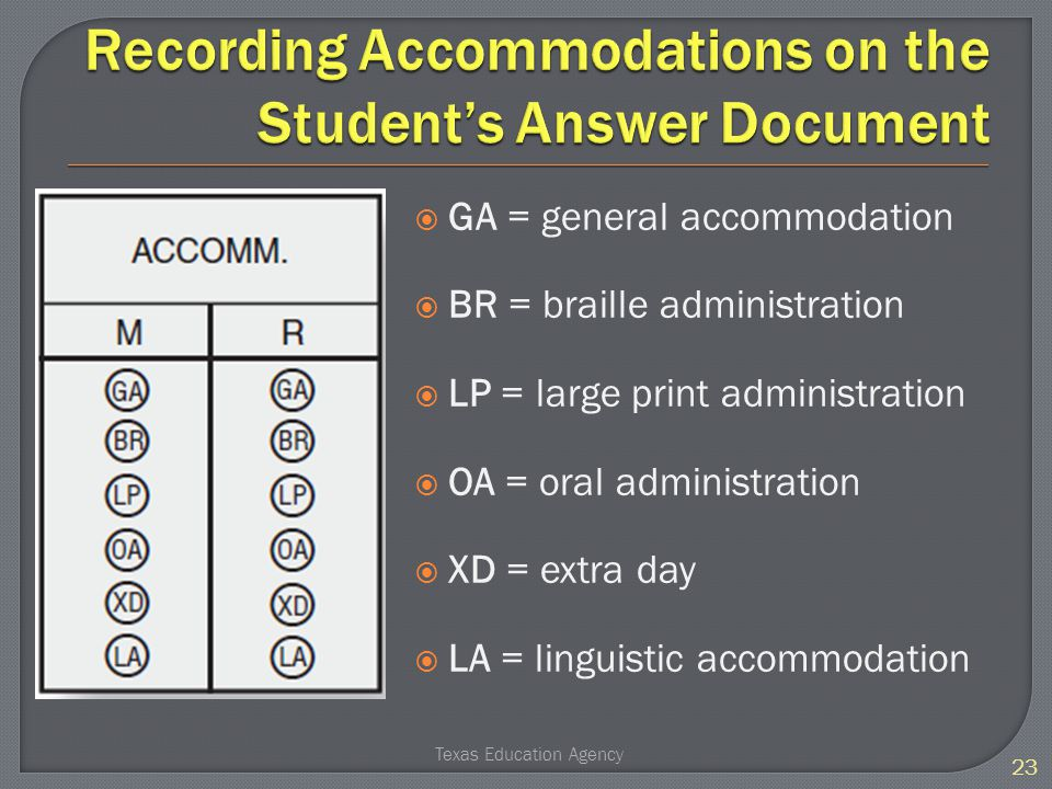  GA = general accommodation  BR = braille administration  LP = large print administration  OA = oral administration  XD = extra day  LA = linguistic accommodation 23 Texas Education Agency