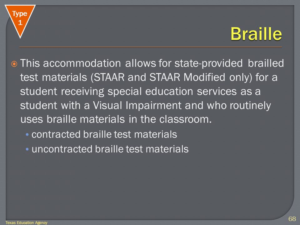  This accommodation allows for state-provided brailled test materials (STAAR and STAAR Modified only) for a student receiving special education services as a student with a Visual Impairment and who routinely uses braille materials in the classroom.