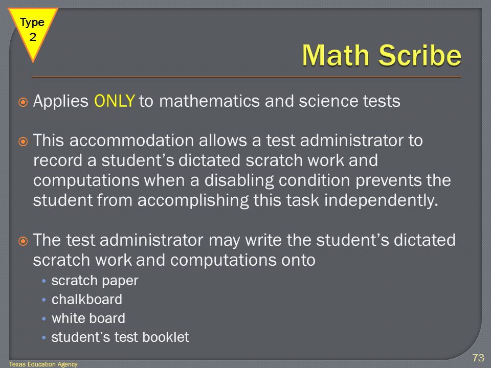  Applies ONLY to mathematics and science tests  This accommodation allows a test administrator to record a student's dictated scratch work and computations when a disabling condition prevents the student from accomplishing this task independently.