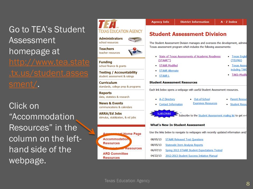 You are then taken to the Accommodation Resources homepage (http://www.tea.state.tx.us/student.assessment/accommodations/) where you can choose to review STAAR or TELPAS accommodations…http://www.tea.state.tx.us/student.assessment/accommodations/ Accommodations for students with disabilities STAAR Alternate Presentation Supports and Materials Linguistic Accommodations 9 Texas Education Agency