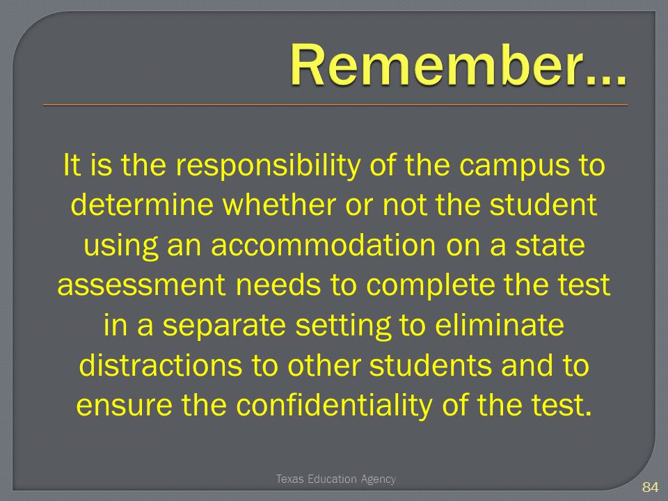 It is the responsibility of the campus to determine whether or not the student using an accommodation on a state assessment needs to complete the test in a separate setting to eliminate distractions to other students and to ensure the confidentiality of the test.