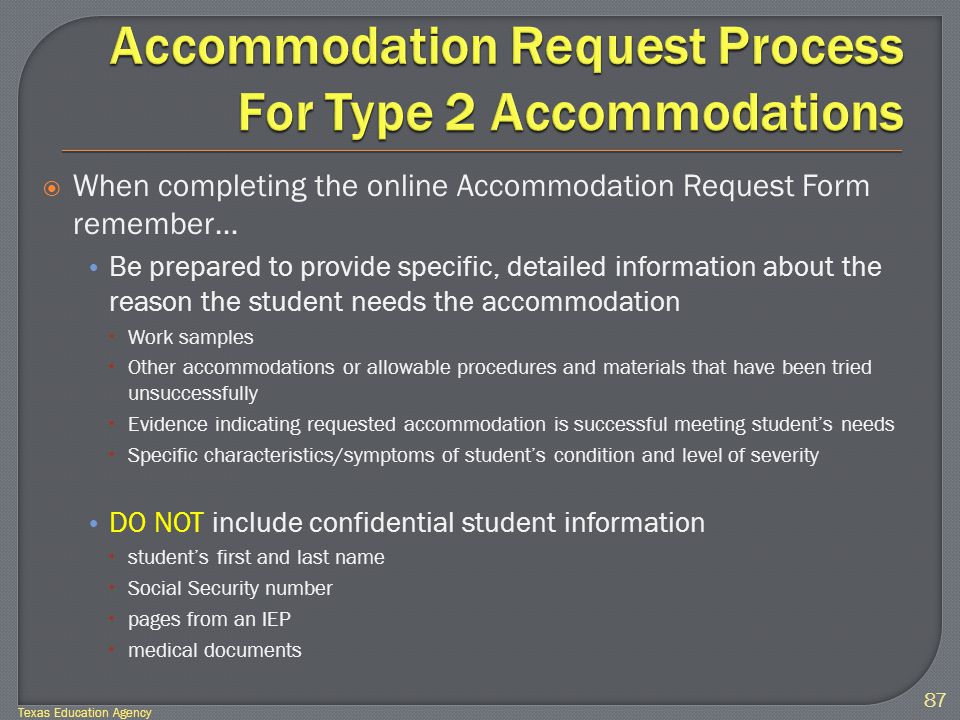  When completing the online Accommodation Request Form remember… Be prepared to provide specific, detailed information about the reason the student needs the accommodation  Work samples  Other accommodations or allowable procedures and materials that have been tried unsuccessfully  Evidence indicating requested accommodation is successful meeting student's needs  Specific characteristics/symptoms of student's condition and level of severity DO NOT include confidential student information  student's first and last name  Social Security number  pages from an IEP  medical documents 87 Texas Education Agency