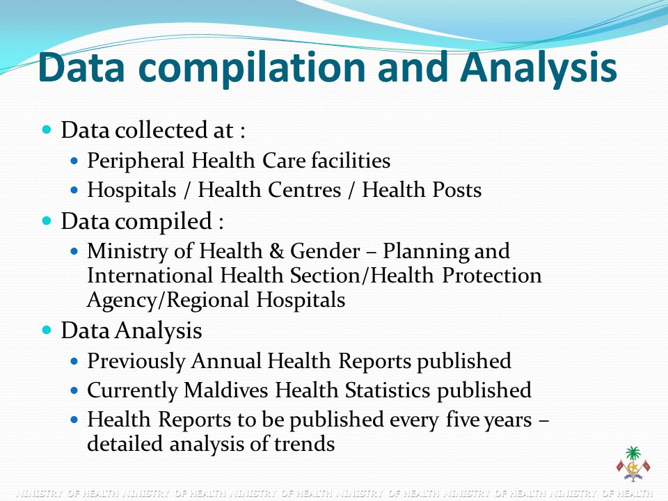 Data compilation and Analysis Data collected at : Peripheral Health Care facilities Hospitals / Health Centres / Health Posts Data compiled : Ministry