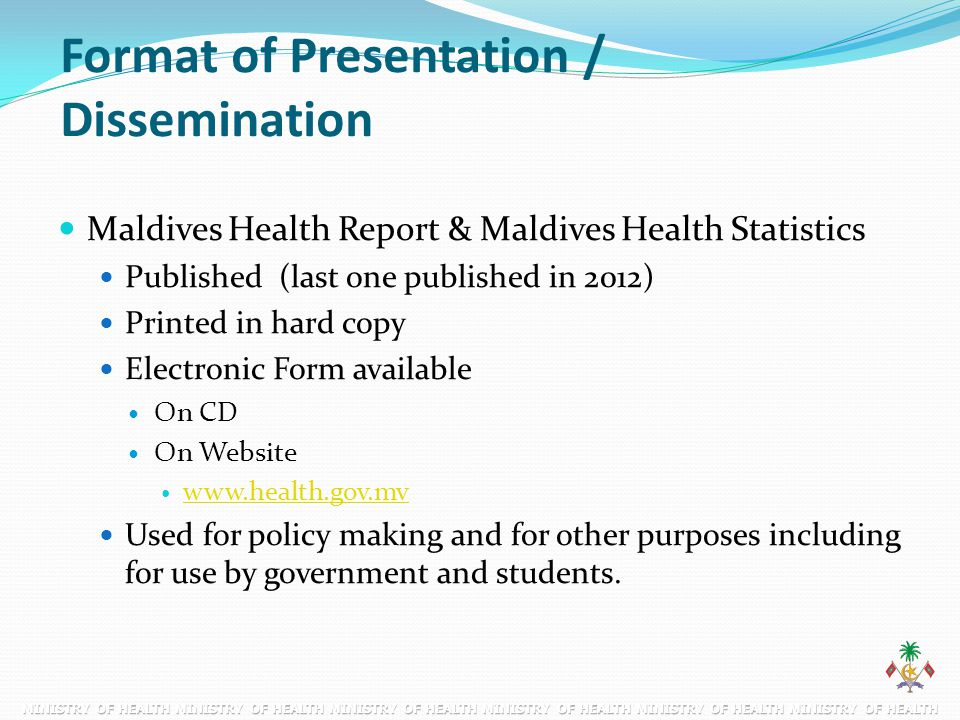 Format of Presentation / Dissemination Maldives Health Report & Maldives Health Statistics Published (last one published in 2012) Printed in hard copy
