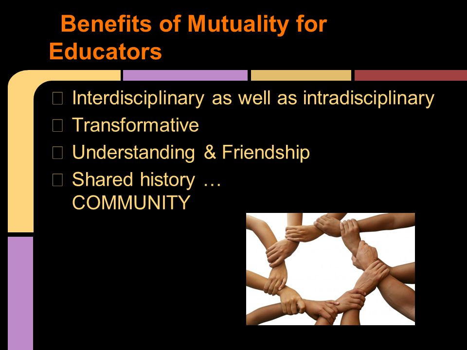 ★ Interdisciplinary as well as intradisciplinary ★ Transformative ★ Understanding & Friendship ★ Shared history … COMMUNITY Benefits of Mutuality for Educators