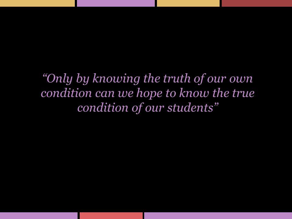 Only by knowing the truth of our own condition can we hope to know the true condition of our students