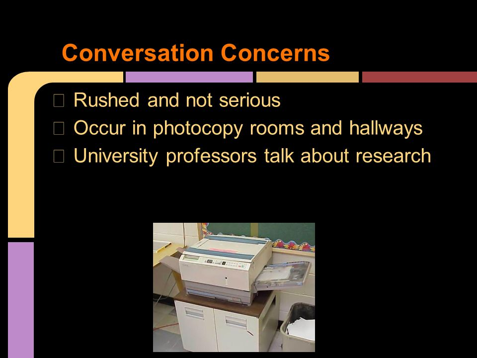 ★ Rushed and not serious ★ Occur in photocopy rooms and hallways ★ University professors talk about research Conversation Concerns